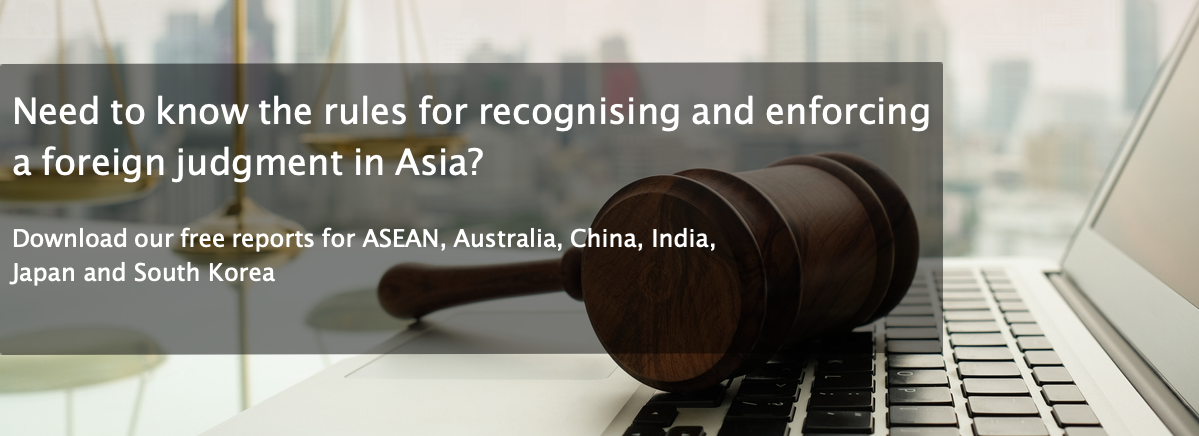 Need to know the rules for the recognition and enforcement of foreign judgments in Asia? Download our free reports for ASEAN, Australia, China, India, Japan and South Korea